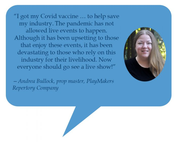 """Andrea Bullock, prop master, PlayMakers Repertory Company """"I got my COVID vaccine … to help save my industry.The pandemic has not allowed live events to happen. Although it has been upsetting to those that enjoy these events, it has been devastating to those who rely on this industry for their livelihood. Now everyone should go see a live show!"""""""