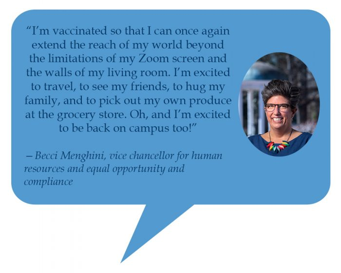 """Becci Menghini, vice chancellor for human resources and equal opportunity and compliance """"I'm vaccinated so that I can once again extend the reach of my world beyond the limitations of my Zoom screen and the walls of my living room. I'm excited to travel, to see my friends, to hug my family, and to pick out my own produce at the grocery store. Oh, and I'm excited to be back on campus too!"""""""