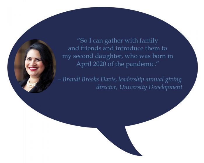 """Brandi Brooks Davis,leadership annual giving director, University Development """"So I can gather with family and friends and introduce them to my second daughter, who was born in April 2020 of the pandemic."""""""