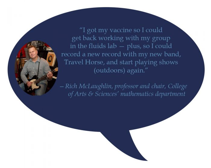"""Rich McLaughlin,professor and chair, College of Arts & Sciences' mathematics department """"I got my vaccine so I get could get back working with my group in the fluids lab — plus, so I could record a new record with my new band, Travel Horse, and start playing shows (outdoors) again."""""""