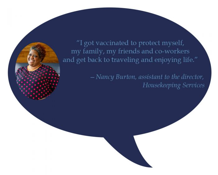"""Nancy Burton, assistant to the director, Housekeeping Services """"I got vaccinated to protect myself, my family, my friends and co-workers and get back to travelingand enjoying life."""""""