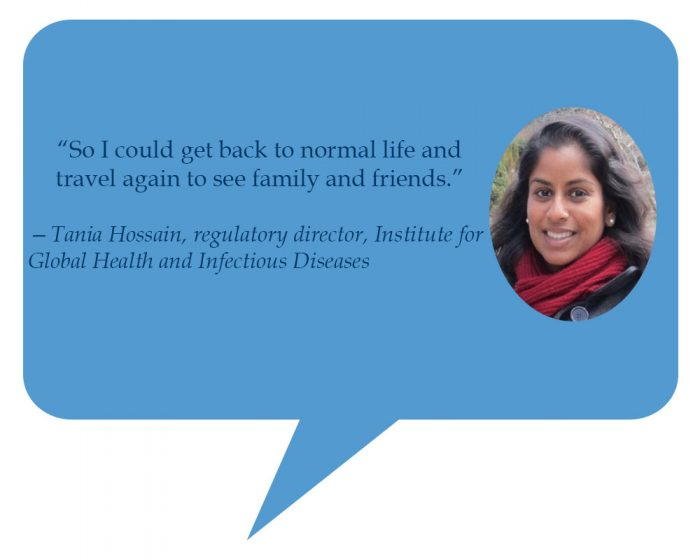 """Tania Hossain, regulatory director, Institute for Global Health and Infectious Diseases    """"So I could back to normal life and travel again to see family and friends."""""""