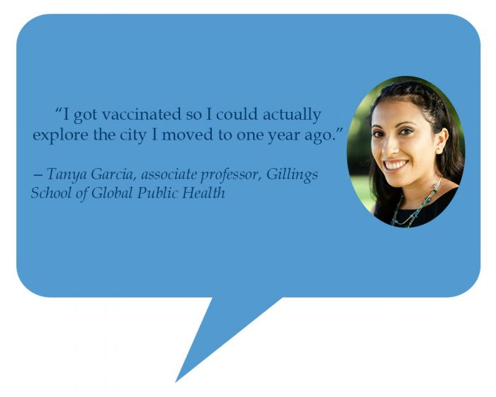"""Tanya Garcia, associate professor, Gillings School of Global Public Health """"I got vaccinated so I could actually explore the city I moved to one year ago."""""""